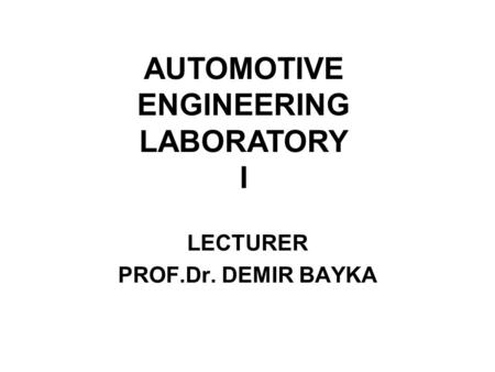 LECTURER PROF.Dr. DEMIR BAYKA AUTOMOTIVE ENGINEERING LABORATORY I.