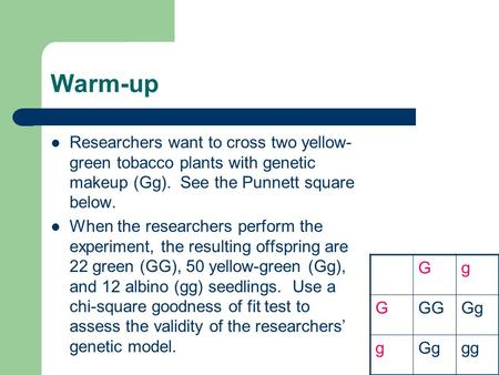 Warm-up Researchers want to cross two yellow- green tobacco plants with genetic makeup (Gg). See the Punnett square below. When the researchers perform.