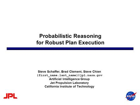 Probabilistic Reasoning for Robust Plan Execution Steve Schaffer, Brad Clement, Steve Chien Artificial Intelligence.