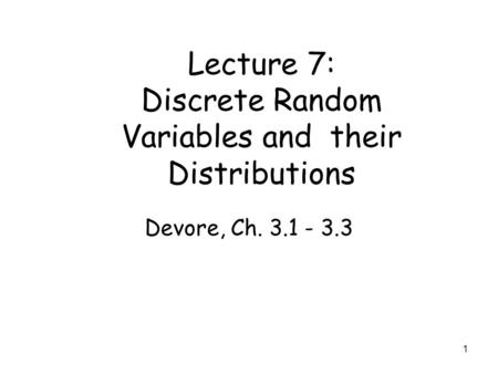 1 Lecture 7: Discrete Random Variables and their Distributions Devore, Ch. 3.1 - 3.3.