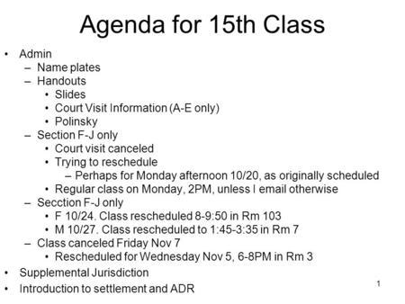 1 Agenda for 15th Class Admin –Name plates –Handouts Slides Court Visit Information (A-E only) Polinsky –Section F-J only Court visit canceled Trying to.