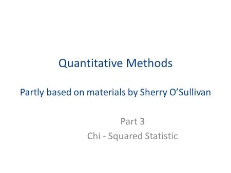 Quantitative Methods Partly based on materials by Sherry O'Sullivan Part 3 Chi - Squared Statistic.