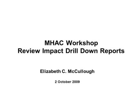 MHAC Workshop Review Impact Drill Down Reports Elizabeth C. McCullough 2 October 2009.
