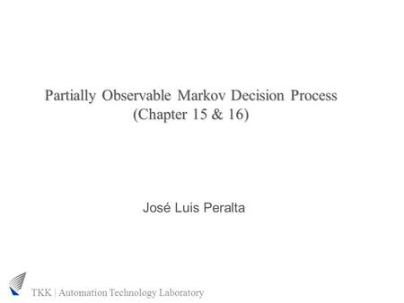 TKK | Automation Technology Laboratory Partially Observable Markov Decision Process (Chapter 15 & 16) José Luis Peralta.