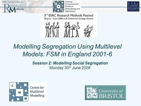 Session 2: Modelling Social Segregation Monday 30 th June 2008 Modelling Segregation Using Multilevel Models: FSM in England 2001-6.
