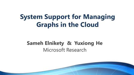 System Support for Managing Graphs in the Cloud Sameh Elnikety & Yuxiong He Microsoft Research.