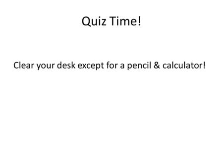 Quiz Time! Clear your desk except for a pencil & calculator!