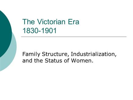 The Victorian Era 1830-1901 Family Structure, Industrialization, and the Status of Women.