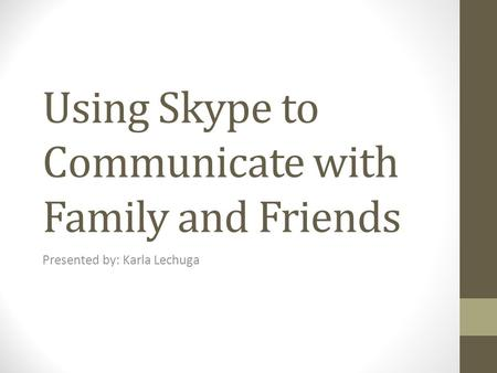 Using Skype to Communicate with Family and Friends Presented by: Karla Lechuga.