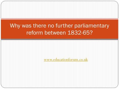 Www.educationforum.co.uk Why was there no further parliamentary reform between 1832-65?