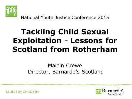 National Youth Justice Conference 2015 Tackling Child Sexual Exploitation - Lessons for Scotland from Rotherham Martin Crewe Director, Barnardo's Scotland.