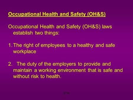 STIR Occupational Health and Safety (OH&S) Occupational Health and Safety (OH&S) laws establish two things: 1.The right of employees to a healthy and safe.