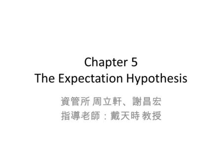 Chapter 5 The Expectation Hypothesis 資管所 周立軒、謝昌宏 指導老師:戴天時 教授.