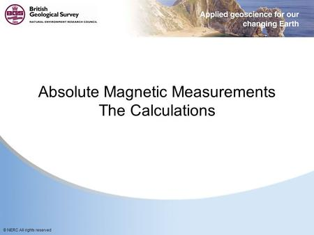© NERC All rights reserved Absolute Magnetic Measurements The Calculations.