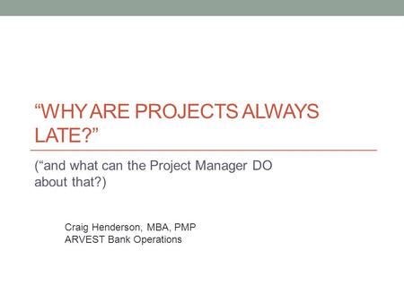 """WHY ARE PROJECTS ALWAYS LATE?"" (""and what can the Project Manager DO about that?) Craig Henderson, MBA, PMP ARVEST Bank Operations."