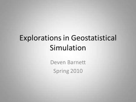 Explorations in Geostatistical Simulation Deven Barnett Spring 2010.