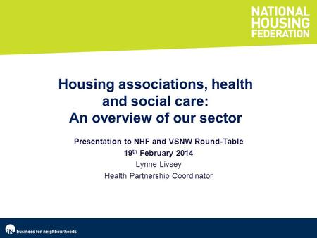 Presentation to NHF and VSNW Round-Table 19 th February 2014 Lynne Livsey Health Partnership Coordinator Housing associations, health and social care: