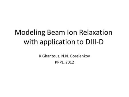 Modeling Beam Ion Relaxation with application to DIII-D K.Ghantous, N.N. Gorelenkov PPPL, 2012.