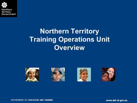 DEPARTMENT OF EDUCATION AND TRAINING www.det.nt.gov.au Northern Territory Training Operations Unit Overview.
