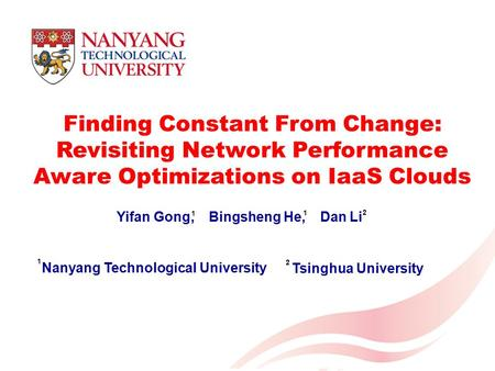 1 Finding Constant From Change: Revisiting Network Performance Aware Optimizations on IaaS Clouds Yifan Gong, Bingsheng He, Dan Li Nanyang Technological.