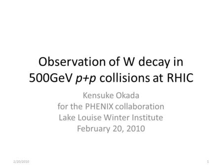 Observation of W decay in 500GeV p+p collisions at RHIC Kensuke Okada for the PHENIX collaboration Lake Louise Winter Institute February 20, 2010 2/20/20101.