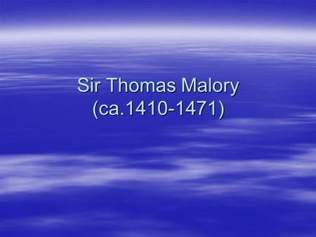 "Sir Thomas Malory (ca.1410-1471). Malory's Works  ""Le Morte d' Arthur""(1469)  He created the most extensive work of English prose up to that time. "