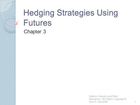 Hedging Strategies Using Futures Chapter 3 1 Options, Futures, and Other Derivatives, 7th Edition, Copyright © John C. Hull 2008.