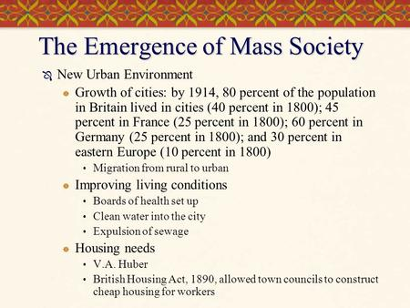 The Emergence of Mass Society  New Urban Environment  Growth of cities: by 1914, 80 percent of the population in Britain lived in cities (40 percent.