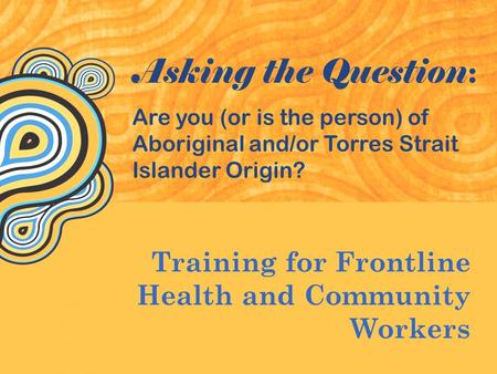 Training for Frontline Health and Community Workers Asking the Question : Are you (or is the person) of Aboriginal and/or Torres Strait Islander Origin?