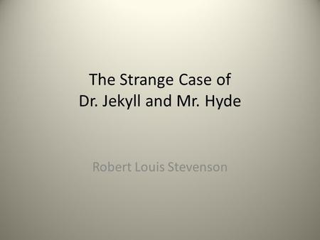 The Strange Case of Dr. Jekyll and Mr. Hyde Robert Louis Stevenson.