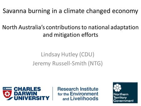 Savanna burning in a climate changed economy North Australia's contributions to national adaptation and mitigation efforts Lindsay Hutley (CDU) Jeremy.