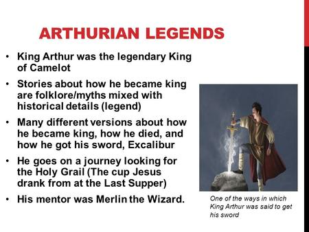 ARTHURIAN LEGENDS King Arthur was the legendary King of Camelot Stories about how he became king are folklore/myths mixed with historical details (legend)