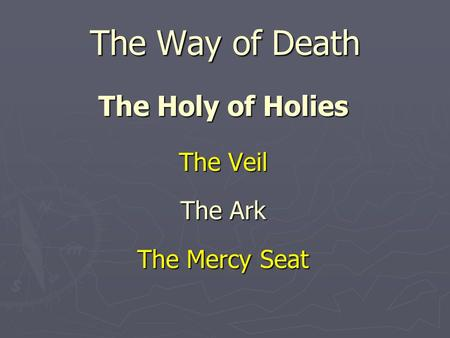 The Way of Death The Holy of Holies The Veil The Ark The Mercy Seat.