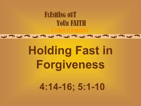 F L E S H I NG O U T Y O U R FAITH A STUDY IN HEBREWS Holding Fast in Forgiveness 4:14-16; 5:1-10.