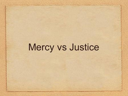 Mercy vs Justice. What does it mean? Mercy: leniency, compassion, kindness or forgiveness given to somebody you have authority over Justice: fairness,