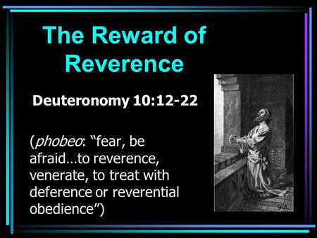 "The Reward of Reverence Deuteronomy 10:12-22 (phobeo: ""fear, be afraid…to reverence, venerate, to treat with deference or reverential obedience"")"
