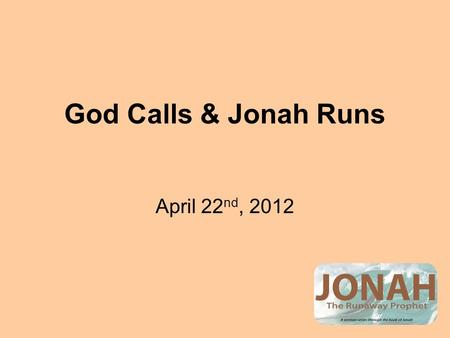 "God Calls & Jonah Runs April 22 nd, 2012. God & Jonah God Calls: The word of the Lord came to Jonah. God gives the Order: ""Arise, go to the great city."