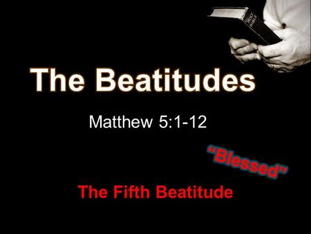 Matthew 5:1-12 The Fifth Beatitude. Poor in spirit Mourn Meek Hunger / Thirst Right With God Mercy Pure in Heart Peacemakers Persecuted Right With Man.