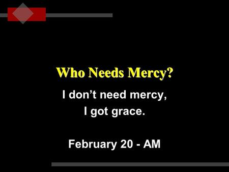 Who Needs Mercy? I don't need mercy, I got grace. February 20 - AM.