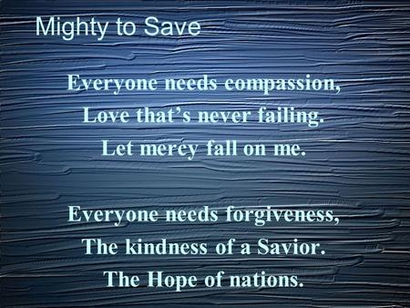 Mighty to Save Everyone needs compassion, Love that's never failing. Let mercy fall on me. Everyone needs forgiveness, The kindness of a Savior. The Hope.