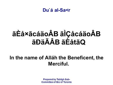 Prepared by Tablígh Sub- Committee of ISIJ of Toronto Du`á al-Sa<r ãÈå×ãcáäoÂB ãÌÇåcáäoÂB ãÐäÃÂB ãÈåtãQ In the name of Alláh the Beneficent, the Merciful.