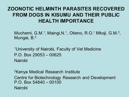 ZOONOTIC HELMINTH PARASITES RECOVERED FROM DOGS IN KISUMU AND THEIR PUBLIC HEALTH IMPORTANCE Muchemi, G.M. 1, Maingi,N. 1, Otieno, R.O. 1 Mkoji, G.M. 2,