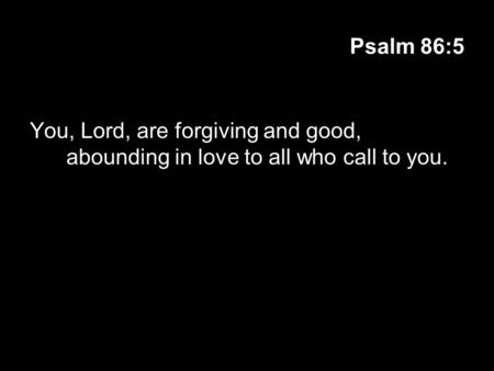 Psalm 86:5 You, Lord, are forgiving and good, abounding in love to all who call to you.