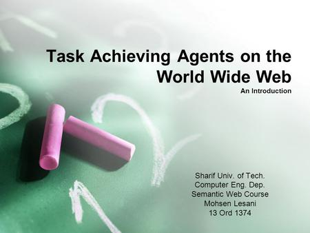 Task Achieving Agents on the World Wide Web An Introduction Sharif Univ. of Tech. Computer Eng. Dep. Semantic Web Course Mohsen Lesani 13 Ord 1374.