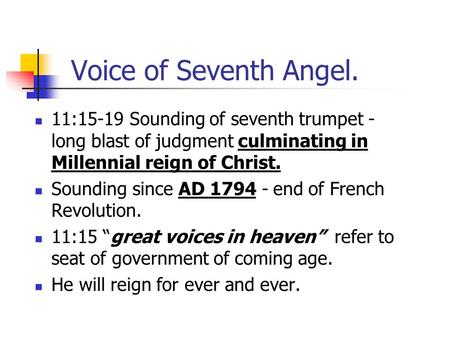 Voice of Seventh Angel. 11:15-19 Sounding of seventh trumpet - long blast of judgment culminating in Millennial reign of Christ. Sounding since AD 1794.