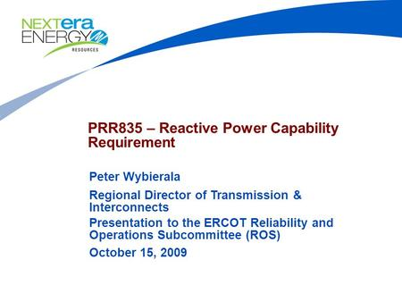 PRR835 – Reactive Power Capability Requirement Peter Wybierala Regional Director of Transmission & Interconnects Presentation to the ERCOT Reliability.