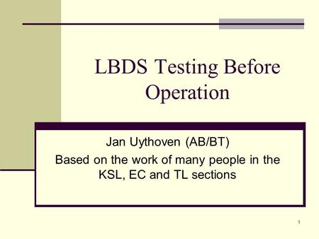 1 LBDS Testing Before Operation Jan Uythoven (AB/BT) Based on the work of many people in the KSL, EC and TL sections.