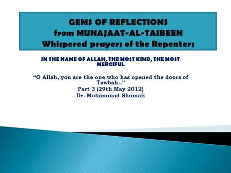 "IN THE NAME OF ALLAH, THE MOST KIND, THE MOST MERCIFUL ""O Allah, you are the one who has opened the doors of Tawbah.."" Part 3 (29th May 2012) Dr. Mohammad."