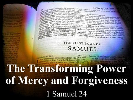 The Transforming Power of Mercy and Forgiveness 1 Samuel 24.