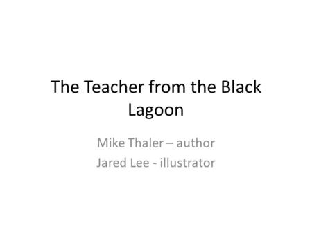 The Teacher from the Black Lagoon Mike Thaler – author Jared Lee - illustrator.